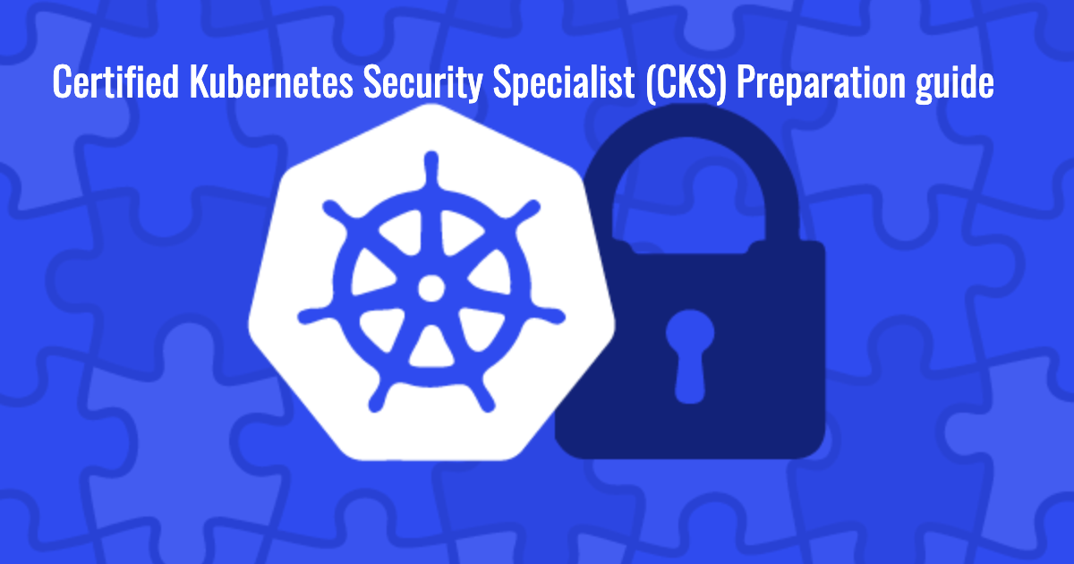 Certified Kubernetes Security Specialist (CKS) Preparation guide